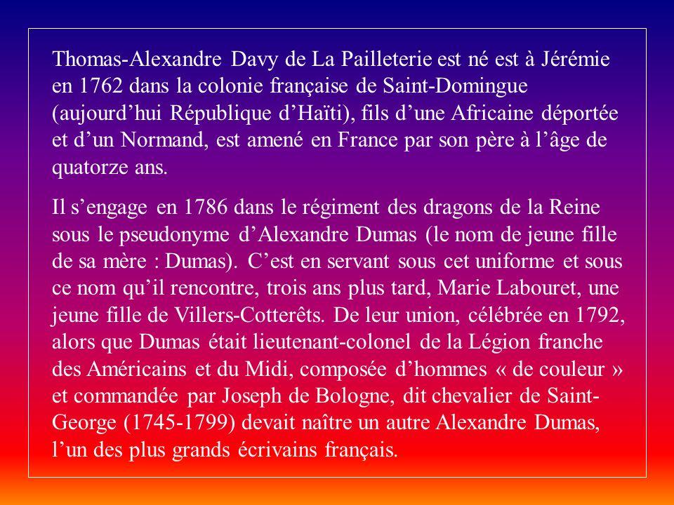 Thomas-Alexandre Davy de La Pailleterie est né est à Jérémie en 1762 dans la colonie française de Saint-Domingue (aujourdhui République dHaïti), fils dune Africaine déportée et dun Normand, est amené en France par son père à lâge de quatorze ans.