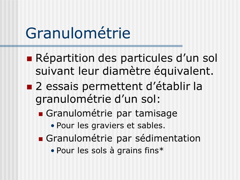 Granulométrie Répartition des particules dun sol suivant leur diamètre équivalent. 2 essais permettent détablir la granulométrie dun sol: Granulométri