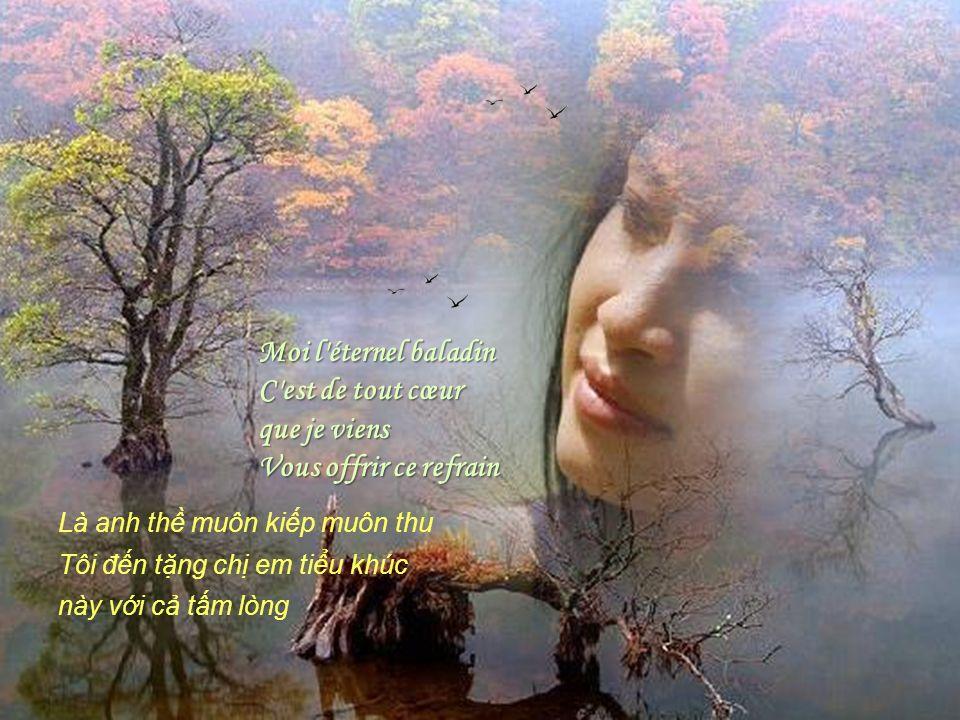 Moi l éternel baladin C est de tout cœur que je viens Vous offrir ce refrain Là anh th muôn kip muôn thu Tôi đn tng ch em tiu khúc này vi c tm lòng