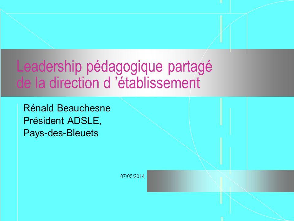 07/05/2014 Leadership pédagogique partagé de la direction d établissement Rénald Beauchesne Président ADSLE, Pays-des-Bleuets