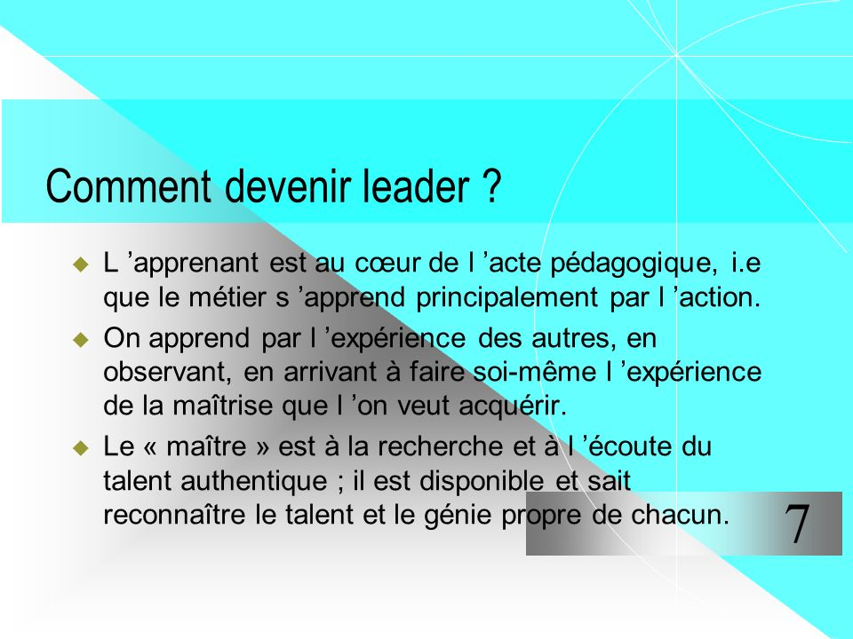 Comment devenir leader ? L apprenant est au cœur de l acte pédagogique, i.e que le métier s apprend principalement par l action. On apprend par l expé