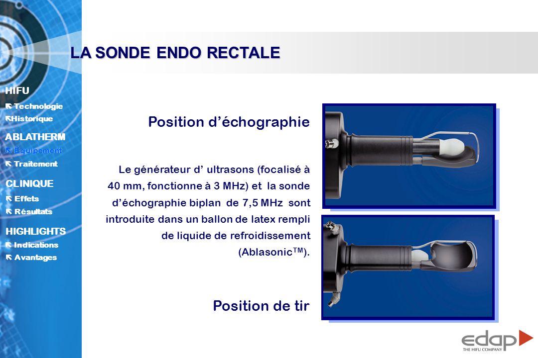 HIFU ë Historique Historique Technologie ABLATHERM Traitement Équipement Avantages CLINIQUE Effets Résultats Indications HIGHLIGHTS LA SONDE ENDO RECTALE Position déchographie Position de tir Le générateur d ultrasons (focalisé à 40 mm, fonctionne à 3 MHz) et la sonde déchographie biplan de 7,5 MHz sont introduite dans un ballon de latex rempli de liquide de refroidissement (Ablasonic TM ).