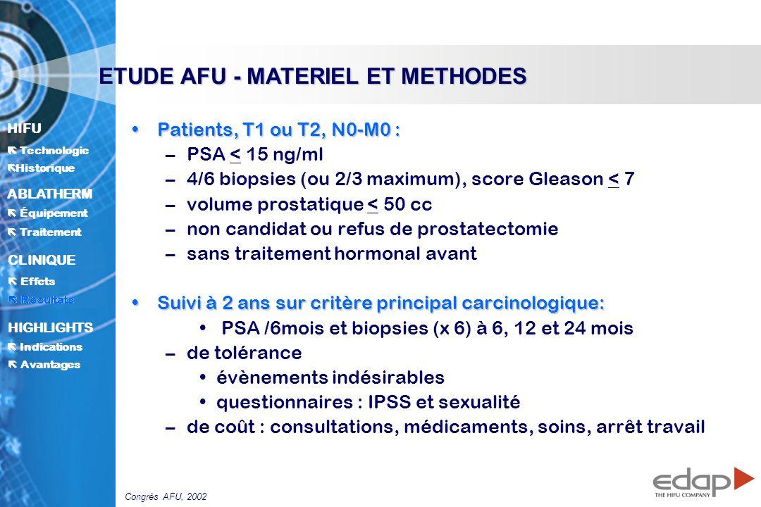 HIFU ë Historique Historique Technologie ABLATHERM Traitement Équipement Avantages CLINIQUE Effets Résultats Indications HIGHLIGHTS Patients, T1 ou T2, N0-M0 :Patients, T1 ou T2, N0-M0 : –PSA < 15 ng/ml –4/6 biopsies (ou 2/3 maximum), score Gleason < 7 –volume prostatique < 50 cc –non candidat ou refus de prostatectomie –sans traitement hormonal avant Suivi à 2 ans sur critère principal carcinologique:Suivi à 2 ans sur critère principal carcinologique: PSA /6mois et biopsies (x 6) à 6, 12 et 24 mois –de tolérance évènements indésirables questionnaires : IPSS et sexualité –de coût : consultations, médicaments, soins, arrêt travail ETUDE AFU - MATERIEL ET METHODES Résultats Congrès AFU, 2002