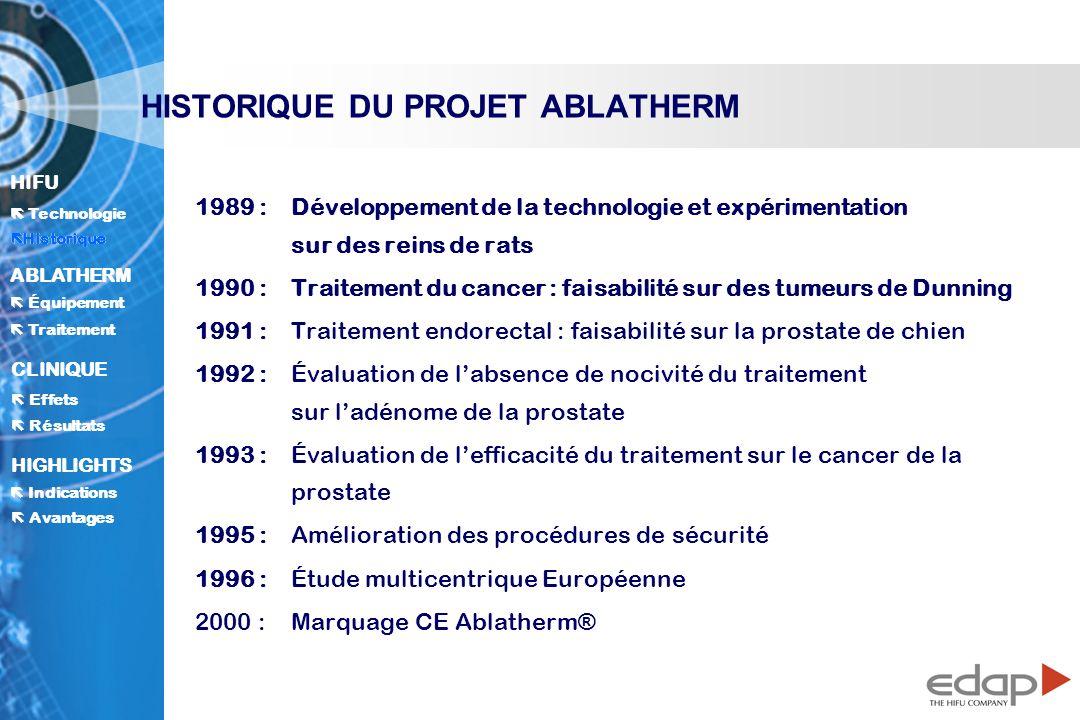 HIFU ë Historique Historique Technologie ABLATHERM Traitement Équipement Avantages CLINIQUE Effets Résultats Indications HIGHLIGHTS HISTORIQUE DU PROJET ABLATHERM 1989 : Développement de la technologie et expérimentation sur des reins de rats 1990 : Traitement du cancer : faisabilité sur des tumeurs de Dunning 1991 : Traitement endorectal : faisabilité sur la prostate de chien 1992 : Évaluation de labsence de nocivité du traitement sur ladénome de la prostate 1993 : Évaluation de lefficacité du traitement sur le cancer de la prostate 1995 : Amélioration des procédures de sécurité 1996 : Étude multicentrique Européenne 2000 :Marquage CE Ablatherm ® ë Historique