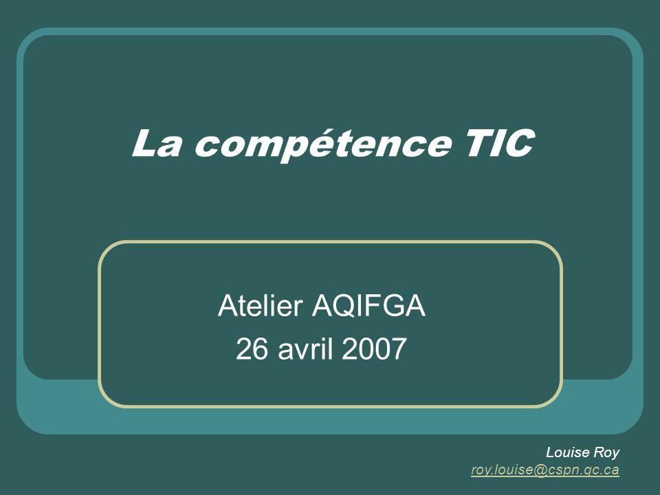 La compétence TIC Atelier AQIFGA 26 avril 2007 Louise Roy roy.louise@cspn.qc.ca