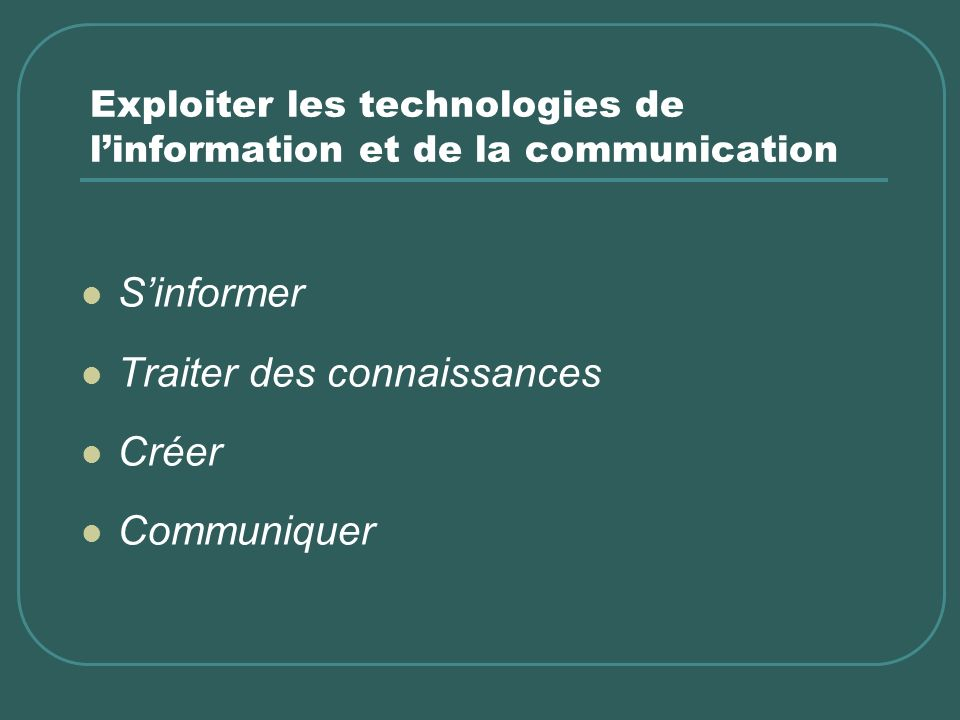 Exploiter les technologies de linformation et de la communication Sinformer Traiter des connaissances Créer Communiquer