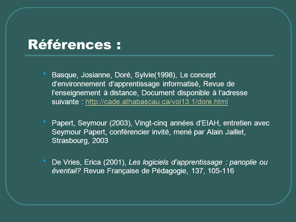 Références : Basque, Josianne, Doré, Sylvie(1998), Le concept denvironnement dapprentissage informatisé, Revue de lenseignement à distance, Document disponible à ladresse suivante : http://cade.athabascau.ca/vol13.1/dore.htmlhttp://cade.athabascau.ca/vol13.1/dore.html Papert, Seymour (2003), Vingt-cinq années dEIAH, entretien avec Seymour Papert, conférencier invité, mené par Alain Jaillet, Strasbourg, 2003 De Vries, Erica (2001), Les logiciels dapprentissage : panoplie ou éventail.