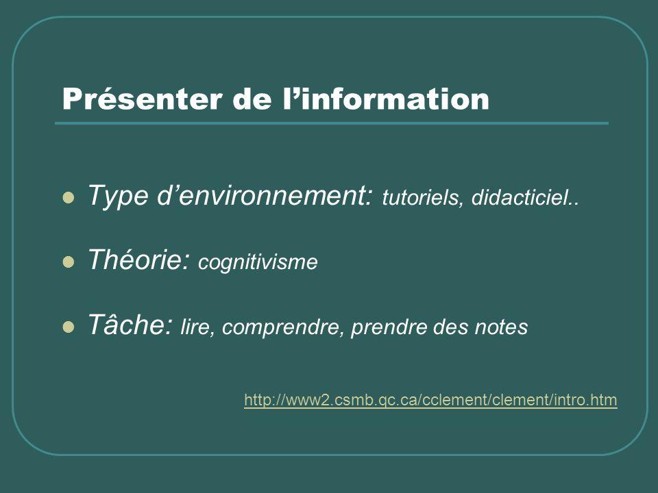 Présenter de linformation Type denvironnement: tutoriels, didacticiel.. Théorie: cognitivisme Tâche: lire, comprendre, prendre des notes http://www2.c