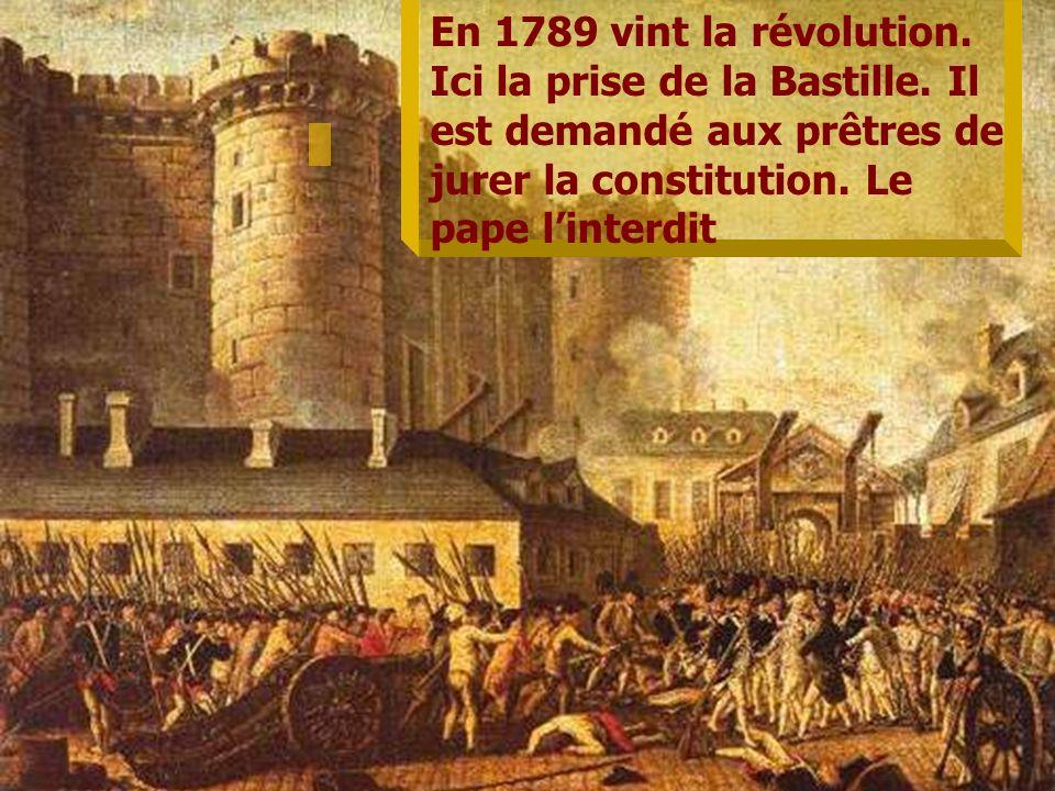 En 1789 vint la révolution. Ici la prise de la Bastille. Il est demandé aux prêtres de jurer la constitution. Le pape linterdit