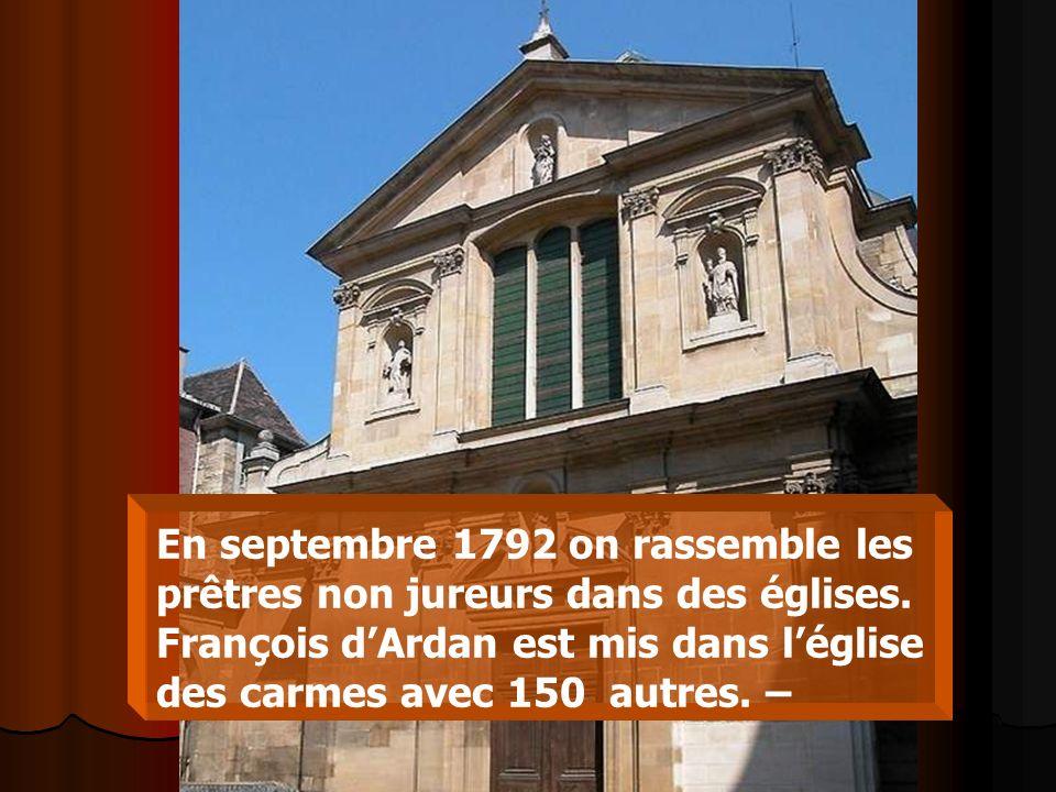 En septembre 1792 on rassemble les prêtres non jureurs dans des églises. François dArdan est mis dans léglise des carmes avec 150 autres. –