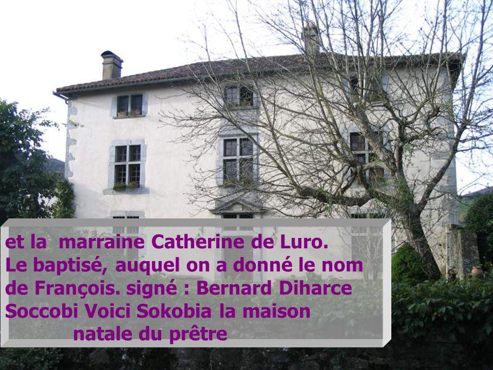 et la marraine Catherine de Luro. Le baptisé, auquel on a donné le nom de François. signé : Bernard Diharce Soccobi Voici Sokobia la maison natale du