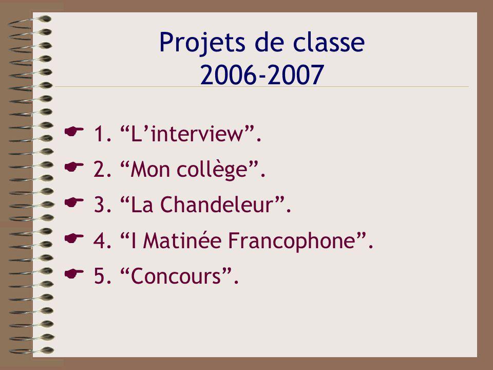 Projets de classe 2006-2007 1. Linterview. 2. Mon collège. 3. La Chandeleur. 4. I Matinée Francophone. 5. Concours.