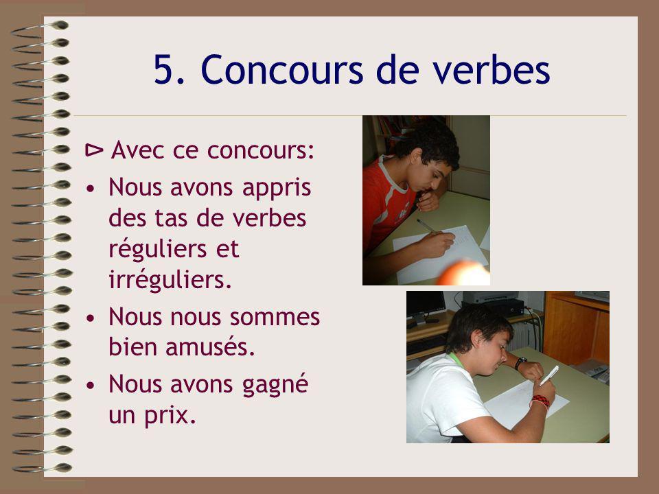 5. Concours de verbes Avec ce concours: Nous avons appris des tas de verbes réguliers et irréguliers. Nous nous sommes bien amusés. Nous avons gagné u