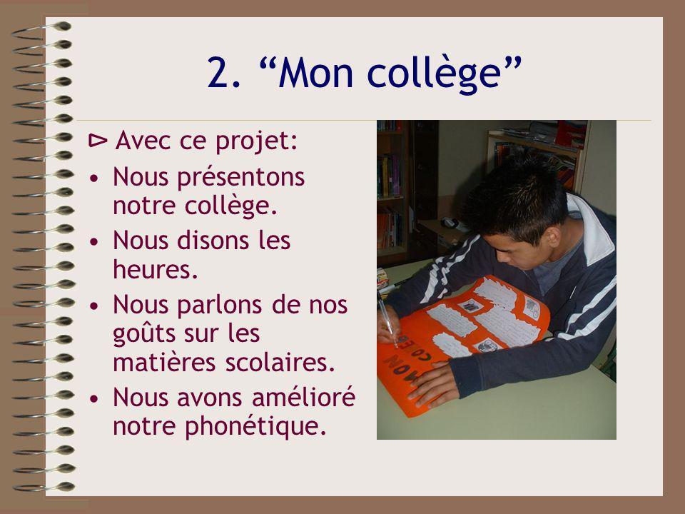 2. Mon collège Avec ce projet: Nous présentons notre collège. Nous disons les heures. Nous parlons de nos goûts sur les matières scolaires. Nous avons