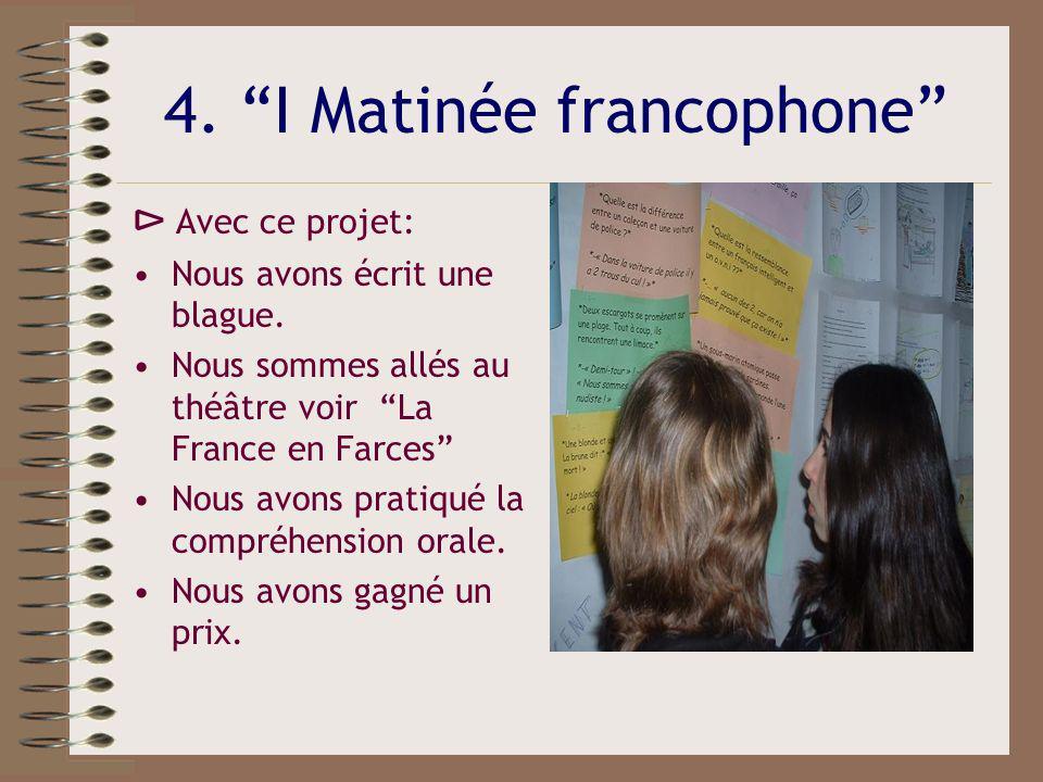 4. I Matinée francophone Avec ce projet: Nous avons écrit une blague. Nous sommes allés au théâtre voir La France en Farces Nous avons pratiqué la com