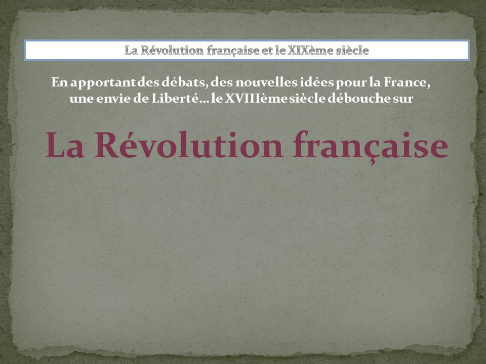La Révolution française En apportant des débats, des nouvelles idées pour la France, une envie de Liberté… le XVIIIème siècle débouche sur