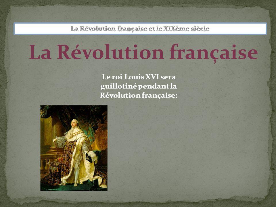 La Révolution française Le roi Louis XVI sera guillotiné pendant la Révolution française:
