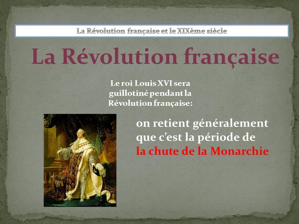 La Révolution française Le roi Louis XVI sera guillotiné pendant la Révolution française: on retient généralement que cest la période de la chute de l