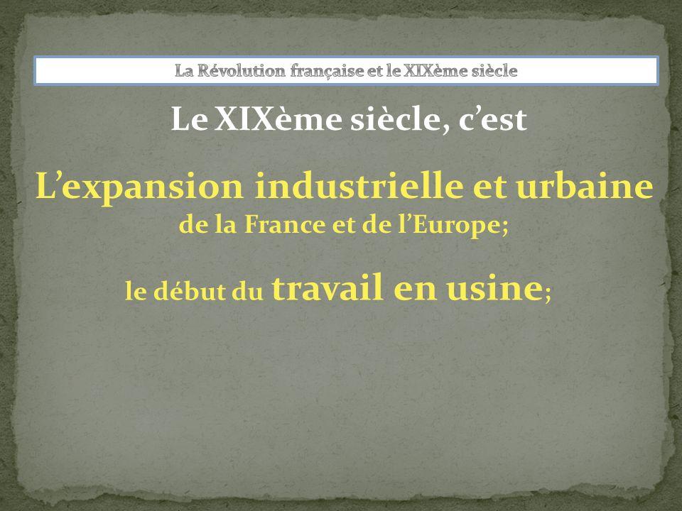 Le XIXème siècle, cest Lexpansion industrielle et urbaine de la France et de lEurope; le début du travail en usine ;