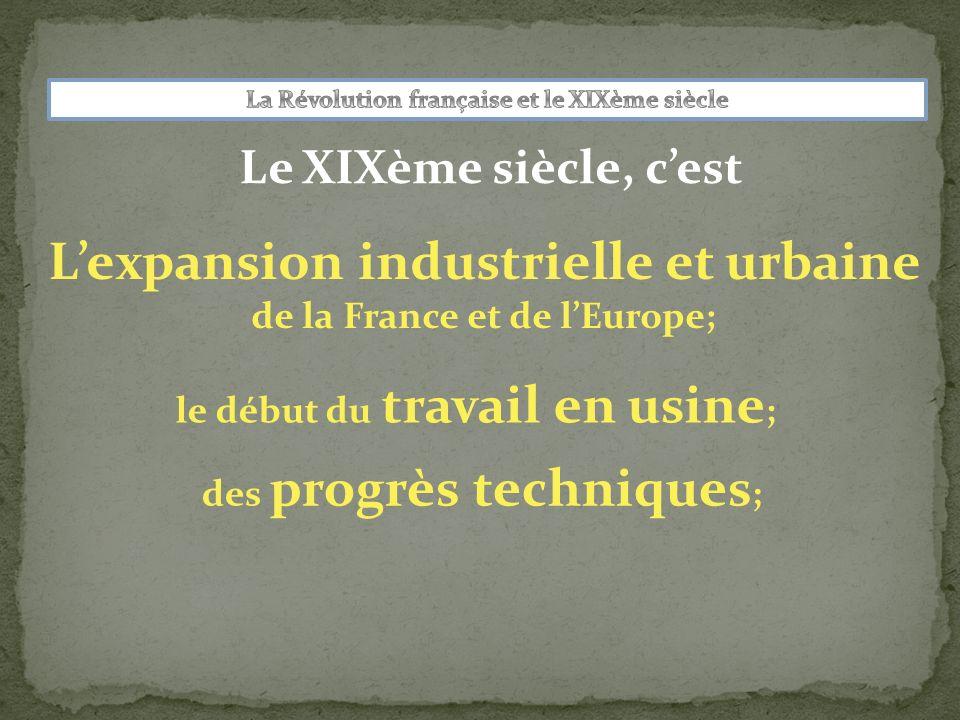 Le XIXème siècle, cest Lexpansion industrielle et urbaine de la France et de lEurope; le début du travail en usine ; des progrès techniques ;