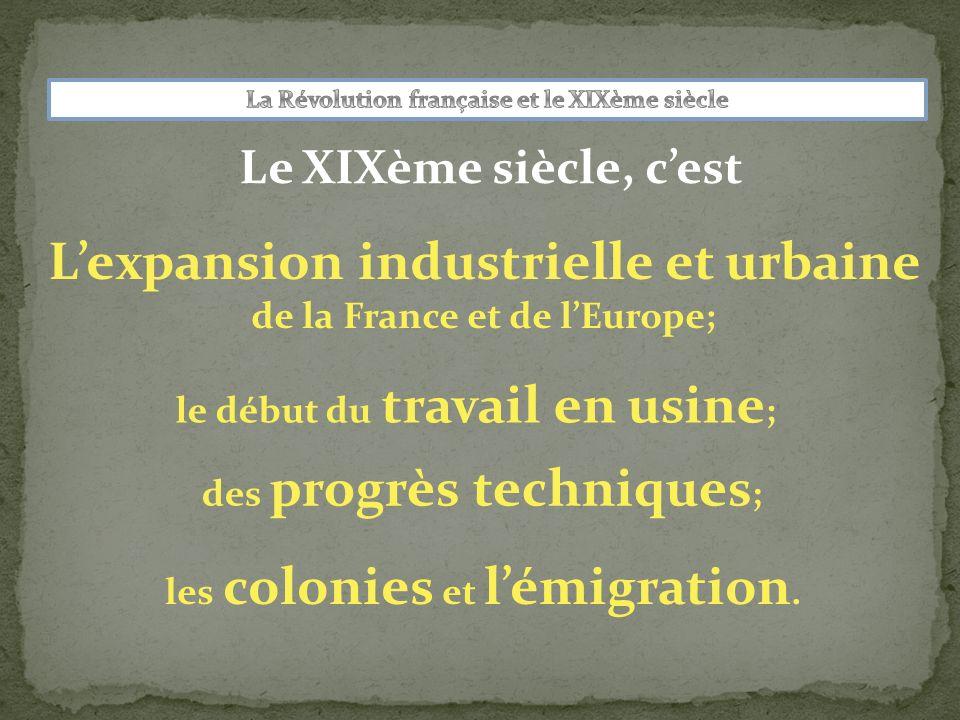 Le XIXème siècle, cest Lexpansion industrielle et urbaine de la France et de lEurope; le début du travail en usine ; des progrès techniques ; les colonies et lémigration.
