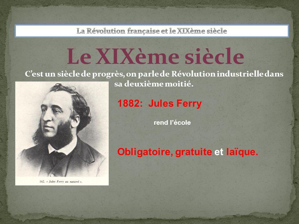 Le XIXème siècle rend lécole 1882: Jules Ferry Obligatoire, gratuite et laïque. Cest un siècle de progrès, on parle de Révolution industrielle dans sa
