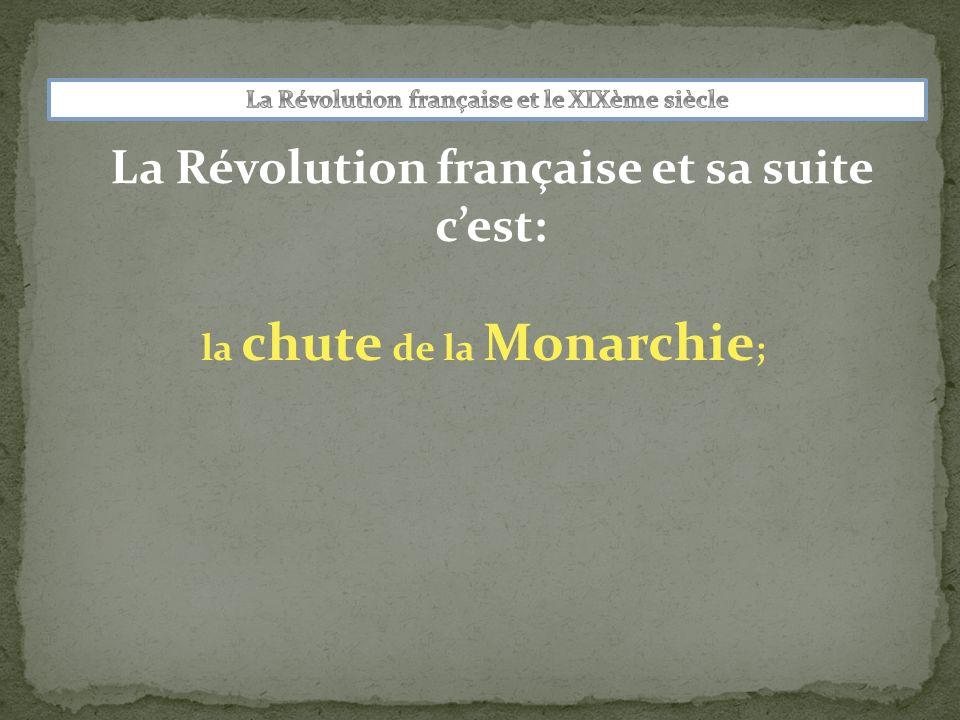 La Révolution française et sa suite cest: la chute de la Monarchie ; la prise de pouvoir du général Bonaparte ;