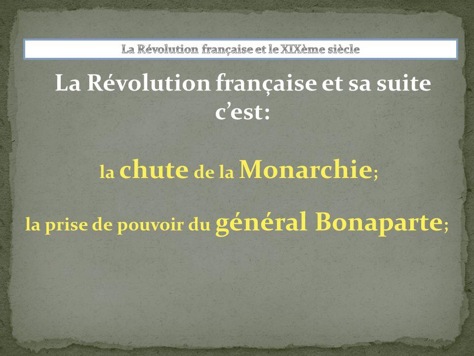 La Révolution française et sa suite cest: la chute de la Monarchie ; la prise de pouvoir du général Bonaparte ; lempire de Napoléon 1er ;