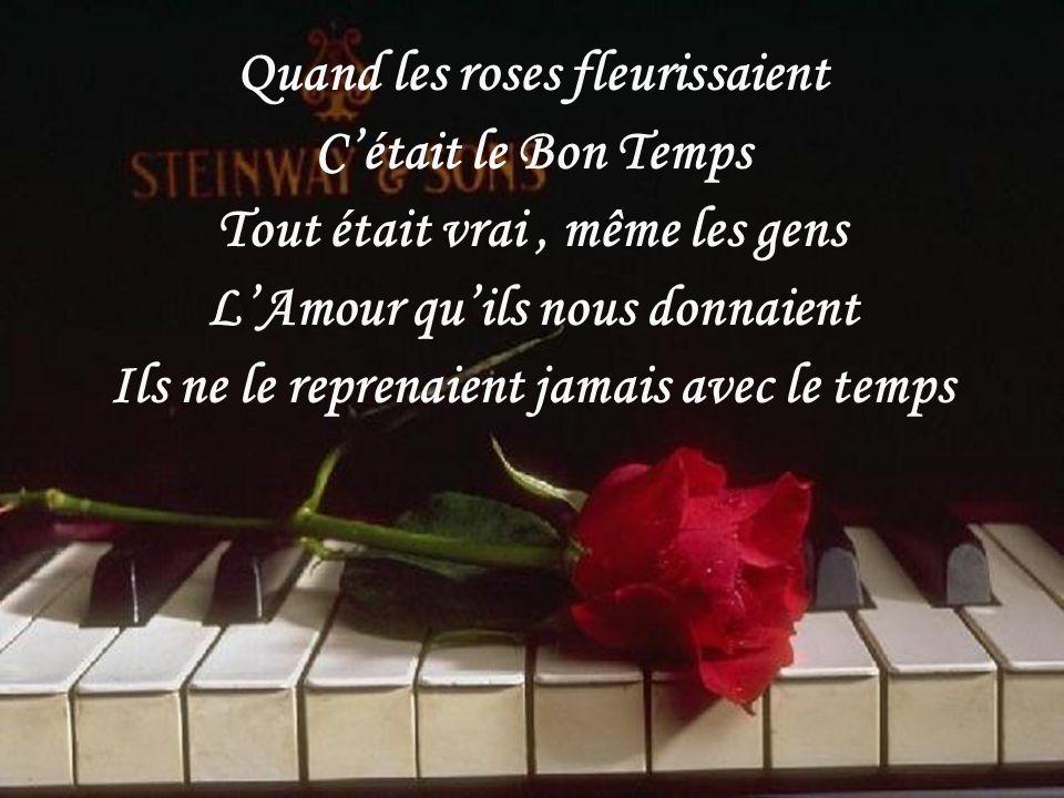 Quand les roses fleurissaient Cétait le Bon Temps Tout était vrai, même les gens LAmour quils nous donnaient Ils ne le reprenaient jamais avec le temps