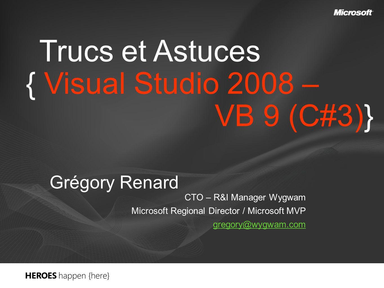 Trucs et Astuces { Visual Studio 2008 – VB 9 (C#3)} Grégory Renard CTO – R&I Manager Wygwam Microsoft Regional Director / Microsoft MVP gregory@wygwam.com