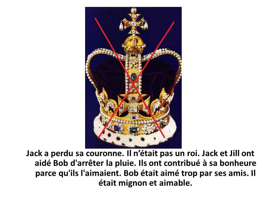Jack a perdu sa couronne. Il nétait pas un roi. Jack et Jill ont aidé Bob d arrêter la pluie.