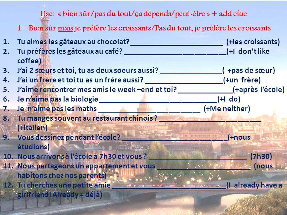 Use: « bien sûr/pas du tout/ça dépends/peut-être » + add clue 1= Bien sûr mais je préfère les croissants/Pas du tout, je préfère les croissants 1.Tu aimes les gâteaux au chocolat?________________________ (+les croissants) 2.Tu préfères les gâteaux au café.
