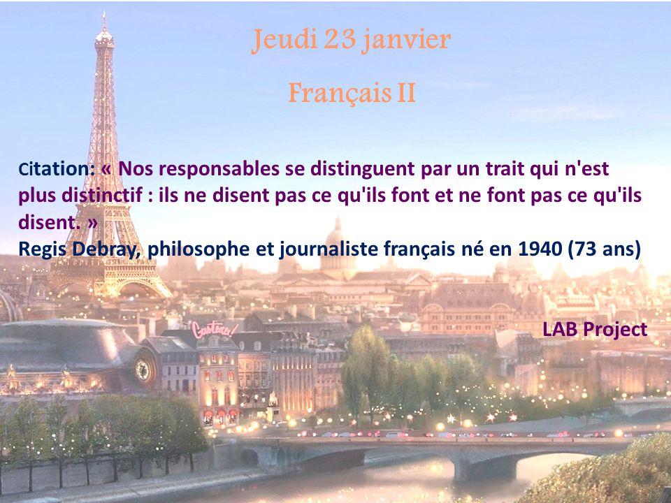 Jeudi 23 janvier Français II Ci tation: « Nos responsables se distinguent par un trait qui n est plus distinctif : ils ne disent pas ce qu ils font et ne font pas ce qu ils disent.