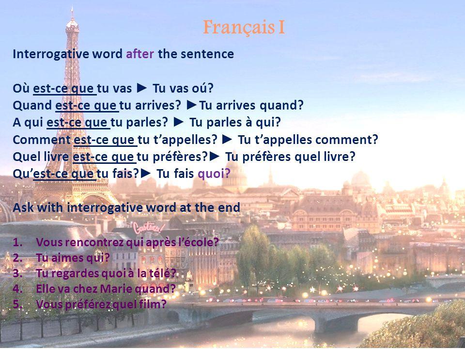 Français I Interrogative word after the sentence Où est-ce que tu vas Tu vas oú? Quand est-ce que tu arrives? Tu arrives quand? A qui est-ce que tu pa