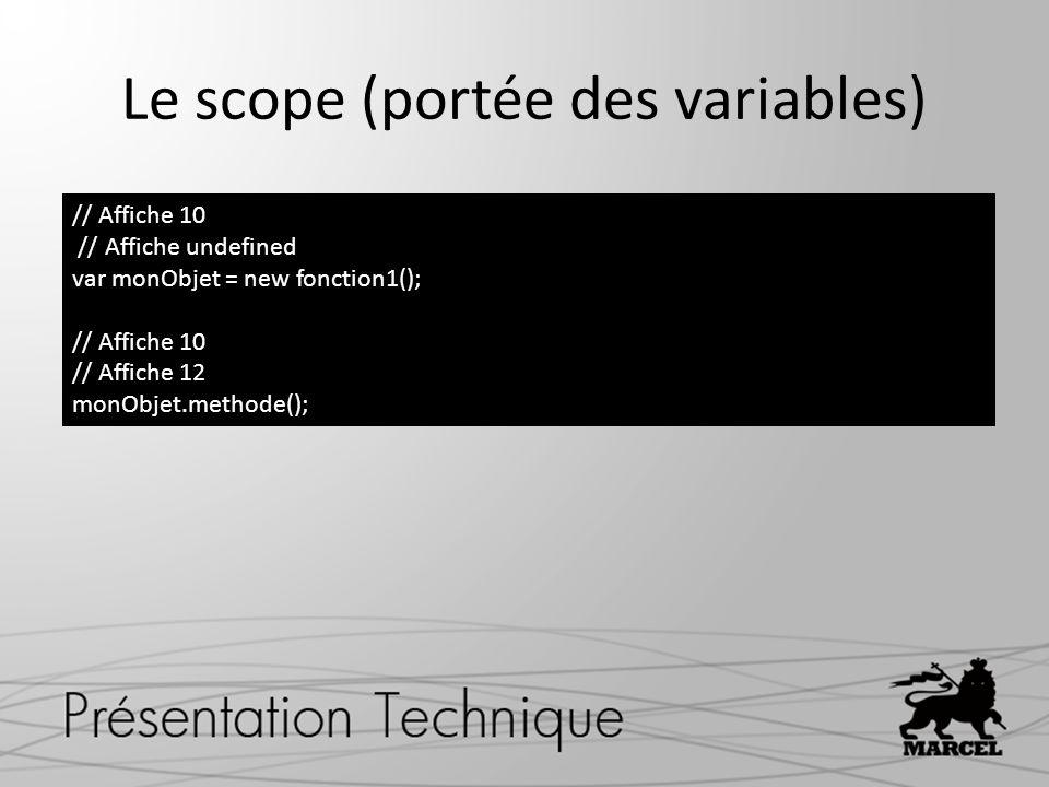 Le scope (portée des variables) // Affiche 10 // Affiche undefined var monObjet = new fonction1(); // Affiche 10 // Affiche 12 monObjet.methode();
