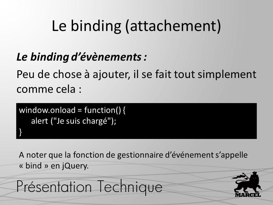 Le binding (attachement) Le binding dévènements : Peu de chose à ajouter, il se fait tout simplement comme cela : window.onload = function() { alert ( Je suis chargé ); } A noter que la fonction de gestionnaire dévénement sappelle « bind » en jQuery.