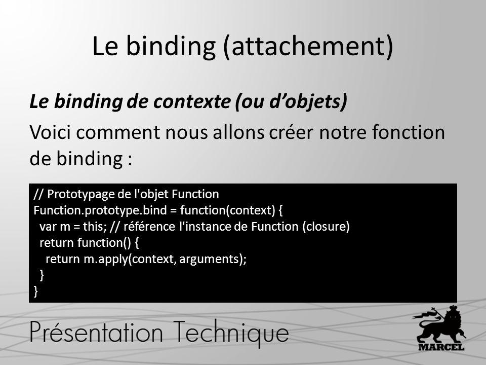 Le binding (attachement) Le binding de contexte (ou dobjets) Voici comment nous allons créer notre fonction de binding : // Prototypage de l objet Function Function.prototype.bind = function(context) { var m = this; // référence l instance de Function (closure) return function() { return m.apply(context, arguments); }