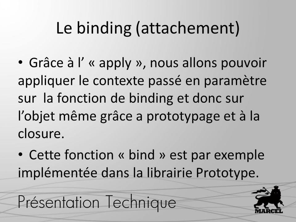 Le binding (attachement) Grâce à l « apply », nous allons pouvoir appliquer le contexte passé en paramètre sur la fonction de binding et donc sur lobjet même grâce a prototypage et à la closure.