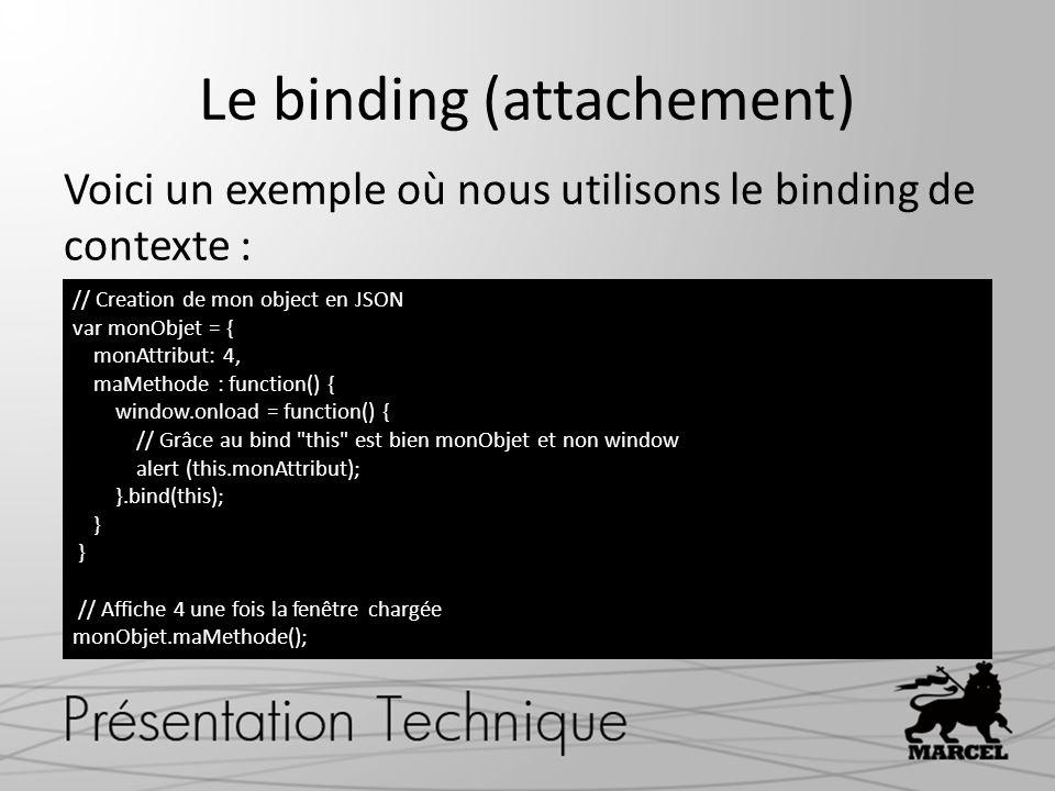 Le binding (attachement) Voici un exemple où nous utilisons le binding de contexte : // Creation de mon object en JSON var monObjet = { monAttribut: 4, maMethode : function() { window.onload = function() { // Grâce au bind this est bien monObjet et non window alert (this.monAttribut); }.bind(this); } // Affiche 4 une fois la fenêtre chargée monObjet.maMethode();