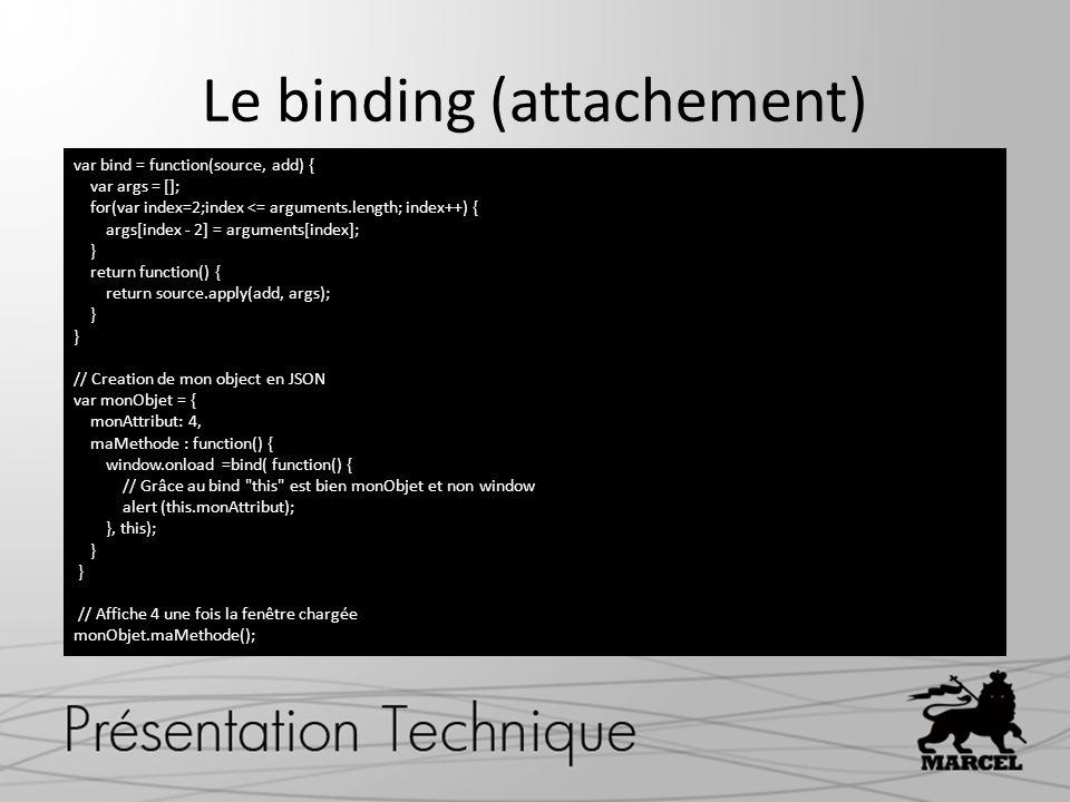 Le binding (attachement) var bind = function(source, add) { var args = []; for(var index=2;index <= arguments.length; index++) { args[index - 2] = arguments[index]; } return function() { return source.apply(add, args); } // Creation de mon object en JSON var monObjet = { monAttribut: 4, maMethode : function() { window.onload =bind( function() { // Grâce au bind this est bien monObjet et non window alert (this.monAttribut); }, this); } // Affiche 4 une fois la fenêtre chargée monObjet.maMethode();