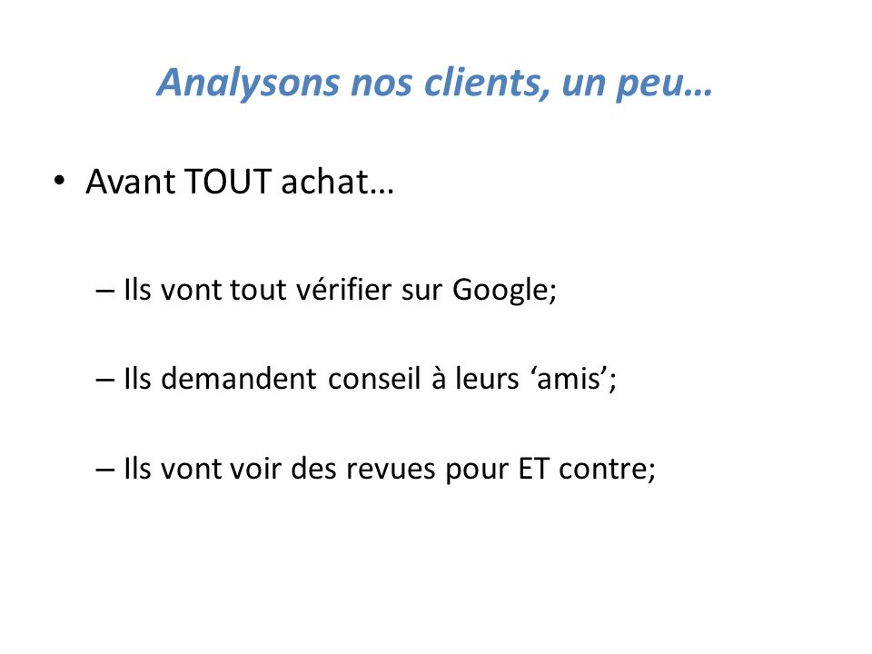 Analysons nos clients, un peu… Avant TOUT achat… – Ils vont tout vérifier sur Google; – Ils demandent conseil à leurs amis; – Ils vont voir des revues pour ET contre;
