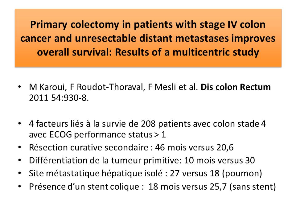 Primary colectomy in patients with stage IV colon cancer and unresectable distant metastases improves overall survival: Results of a multicentric study M Karoui, F Roudot-Thoraval, F Mesli et al.