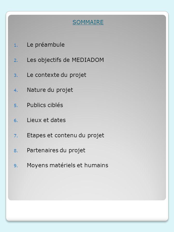 SOMMAIRE 1. Le préambule 2. Les objectifs de MEDIADOM 3. Le contexte du projet 4. Nature du projet 5. Publics ciblés 6. Lieux et dates 7. Etapes et co