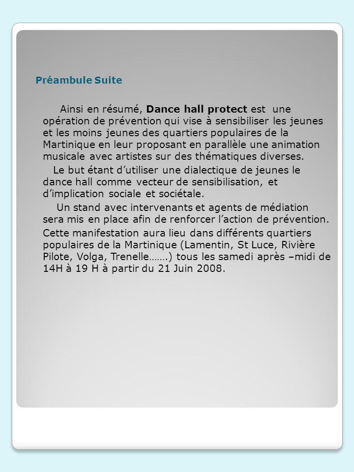 Préambule Suite Ainsi en résumé, Dance hall protect est une opération de prévention qui vise à sensibiliser les jeunes et les moins jeunes des quartiers populaires de la Martinique en leur proposant en parallèle une animation musicale avec artistes sur des thématiques diverses.