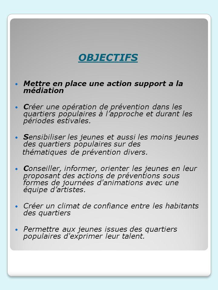 OBJECTIFS Mettre en place une action support a la médiation Créer une opération de prévention dans les quartiers populaires à lapproche et durant les périodes estivales.