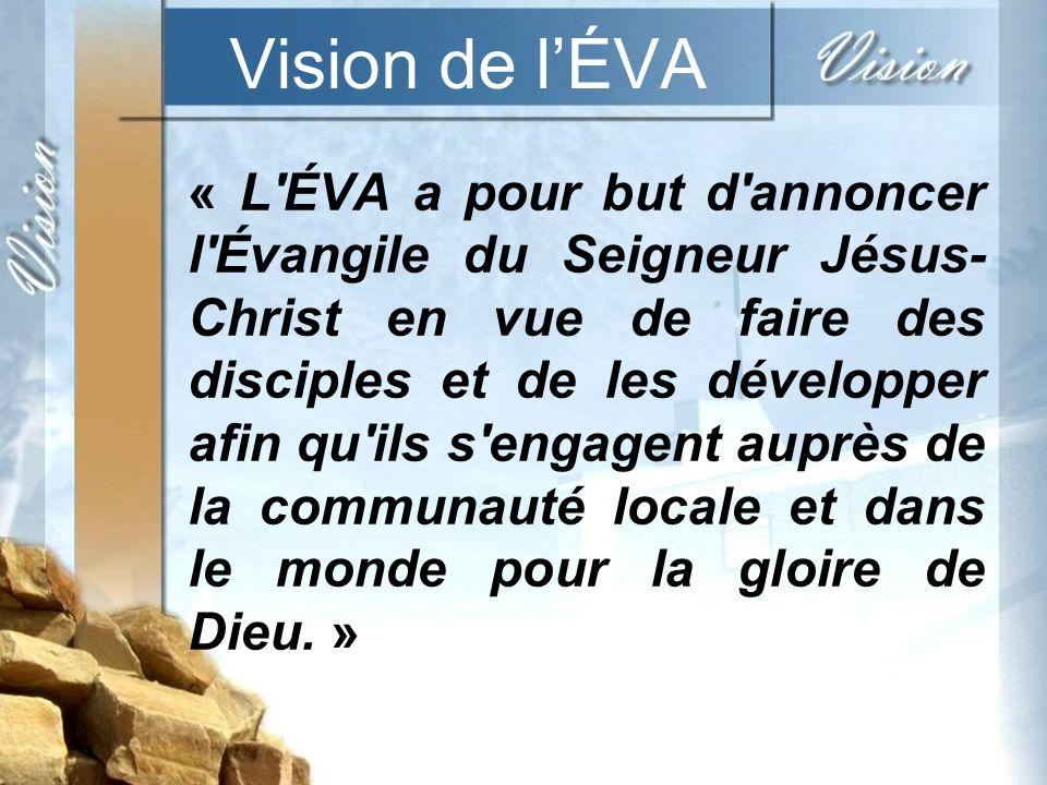 Vision de lÉVA « L ÉVA a pour but d annoncer l Évangile du Seigneur Jésus- Christ en vue de faire des disciples et de les développer afin qu ils s engagent auprès de la communauté locale et dans le monde pour la gloire de Dieu.