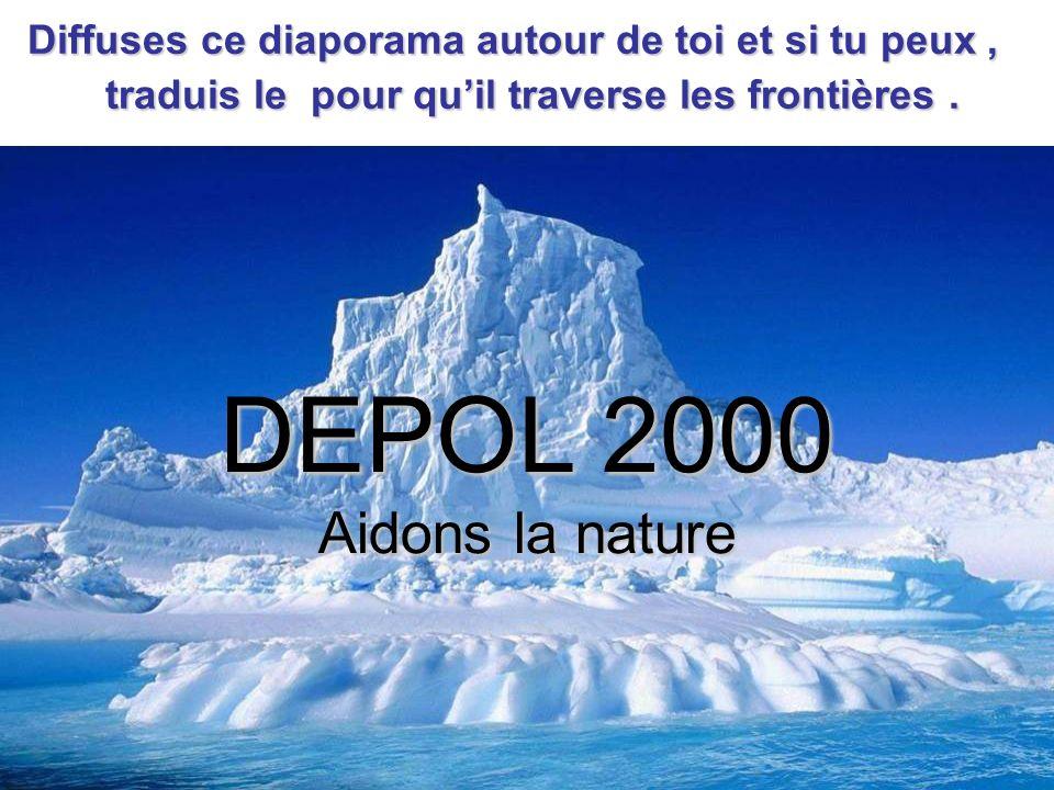 DEPOL 2000 Aidons la nature Diffuses ce diaporama autour de toi et si tu peux, traduis le pour quil traverse les frontières.