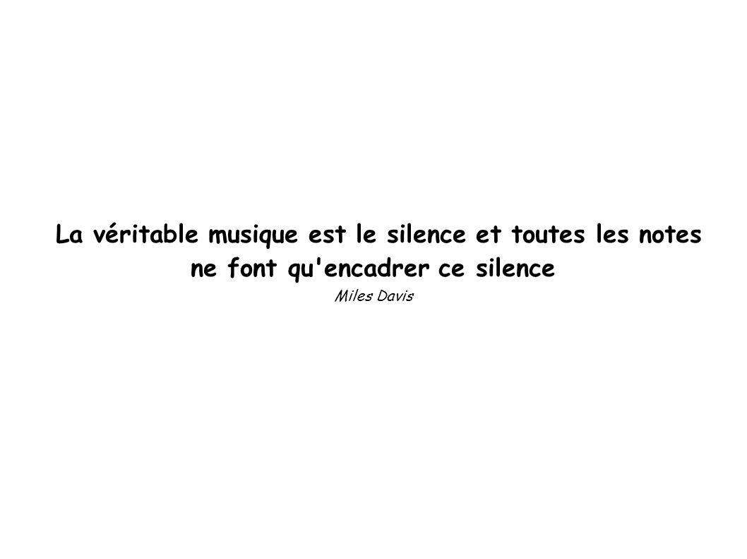 La véritable musique est le silence et toutes les notes ne font qu'encadrer ce silence Miles Davis
