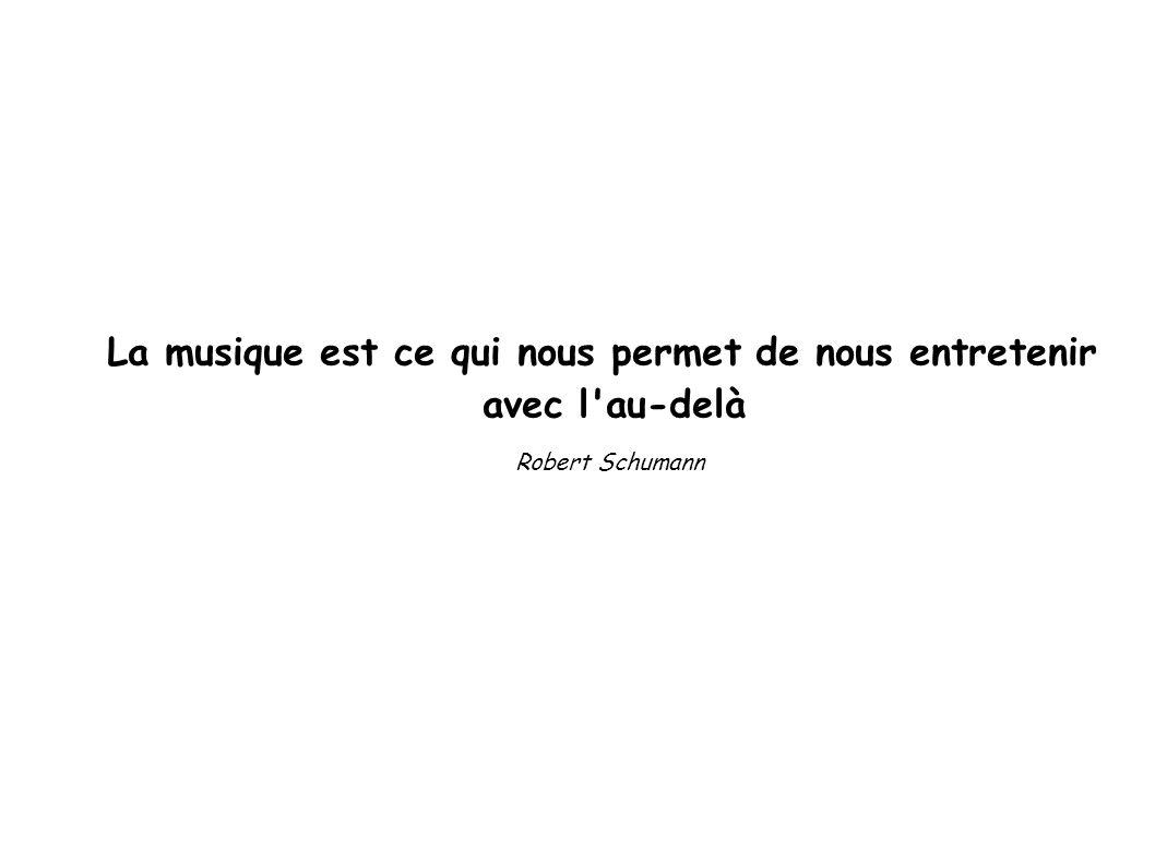 La musique est ce qui nous permet de nous entretenir avec l au-delà Robert Schumann