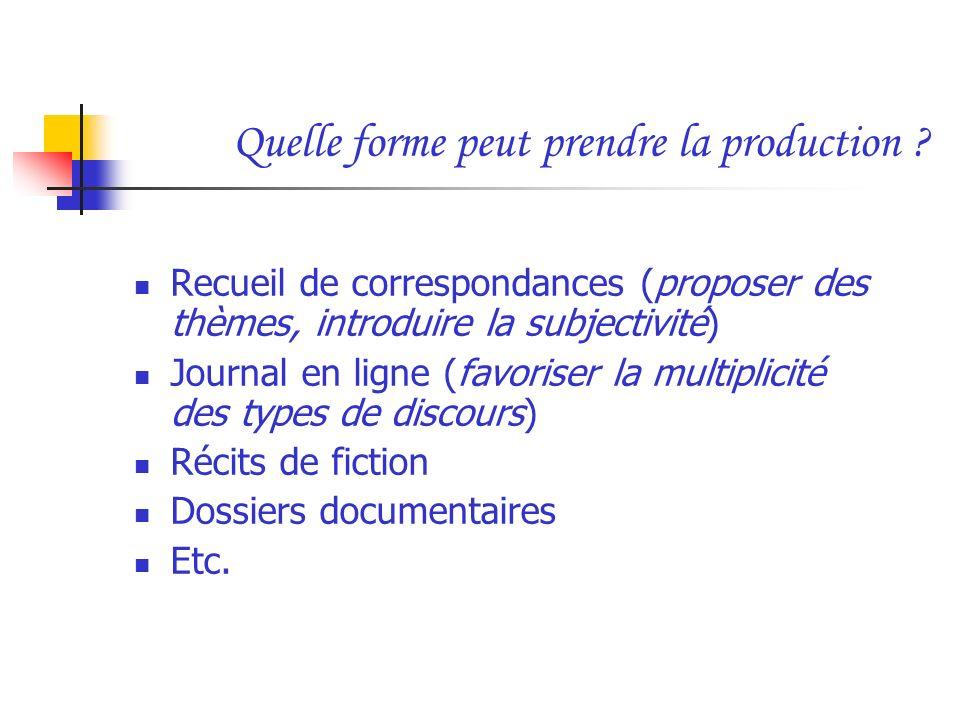 Quelle forme peut prendre la production ? Recueil de correspondances (proposer des thèmes, introduire la subjectivité) Journal en ligne (favoriser la